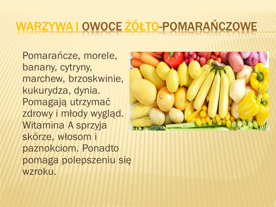 Pomarańcze, morele, banany, cytryny, marchew, brzoskwinie, kukurydza, dynia. Pomagają utrzymać zdrowy i młody wygląd. Witamina A sprzyja skórze, włoso