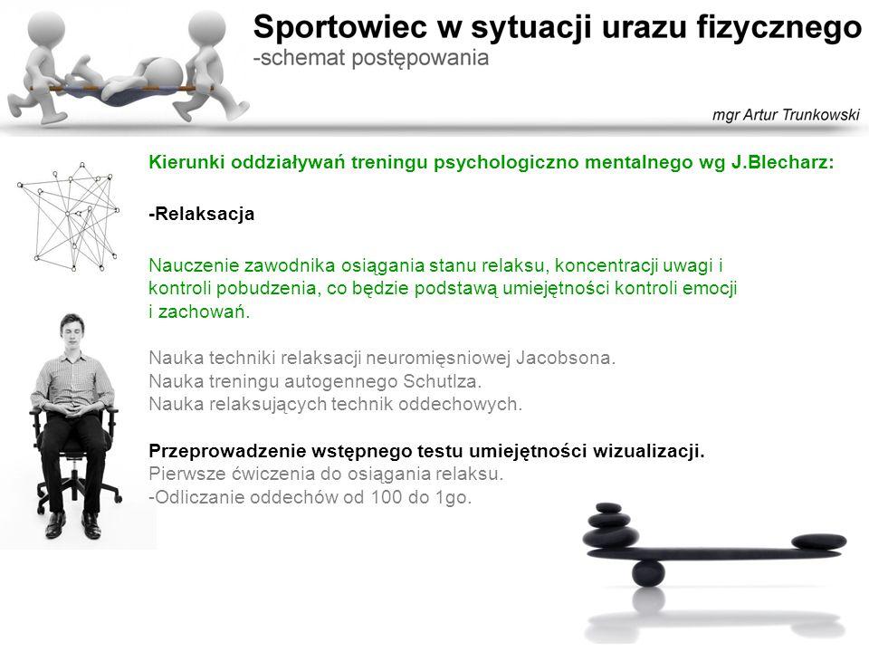 Kierunki oddziaływań treningu psychologiczno mentalnego wg J.Blecharz: -Relaksacja Nauczenie zawodnika osiągania stanu relaksu, koncentracji uwagi i k