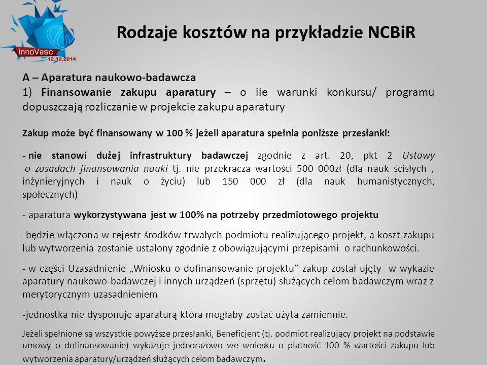 Rodzaje kosztów na przykładzie NCBiR A – Aparatura naukowo-badawcza 1) Finansowanie zakupu aparatury – o ile warunki konkursu/ programu dopuszczają ro