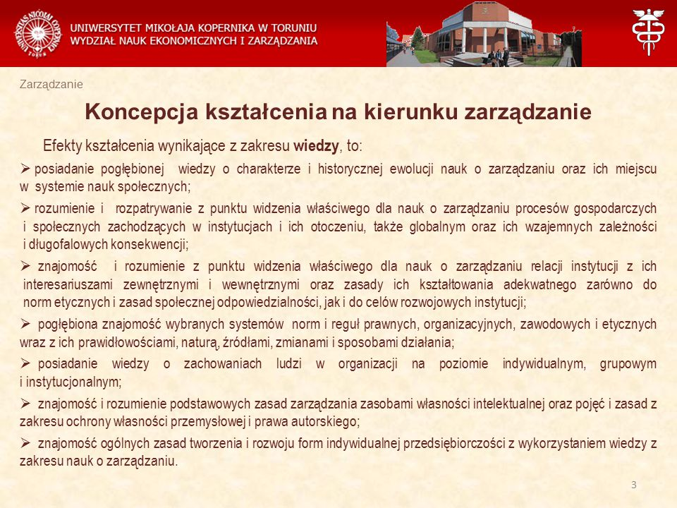 Zarządzanie Z zakresu umiejętności najważniejsze efekty kształcenia w procesie edukacji studentów WNEiZ UMK w Toruniu to :  znajomość metod prognozowania zjawisk gospodarczych, identyfikacja problemów, które wiążą się z praktyką funkcjonowania i rozwoju instytucji;  samodzielne identyfikowanie problemów badawczych i zawodowych oraz poszukiwanie ich rozwiązań, przewidywanie konsekwencji zastosowanych koncepcji;  posiadanie umiejętności przygotowania pracy magisterskiej w zakresie zarządzania z wykorzystaniem wszelkich dostępnych źródeł oraz metod badawczych niezbędnych do rozwiązania określonego problemu;  znajomość języka angielskiego na poziomie B 2+ (Europejskiego Systemu Opisu Kształcenia Językowego) oraz umiejętność wystąpień ustnych w języku angielskim;  projektowanie, analizowanie i stosowanie nowoczesnych i zaawansowanych metod i technik zarządzania w różnorodnych pracach badawczych.