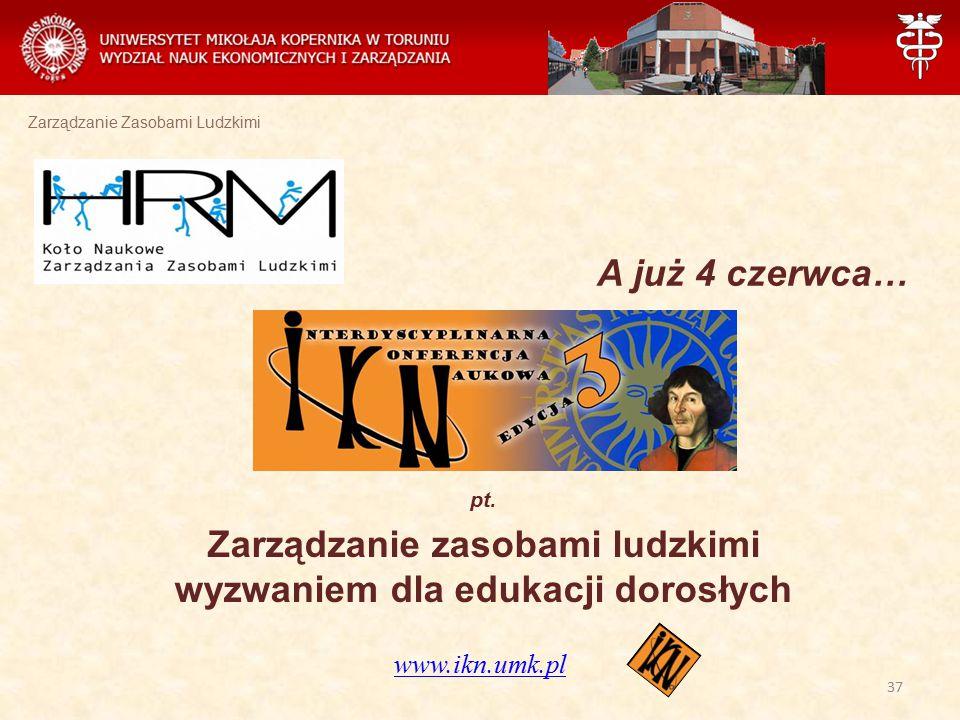 Zarządzanie Zasobami Ludzkimi A już 4 czerwca… pt. Zarządzanie zasobami ludzkimi wyzwaniem dla edukacji dorosłych www.ikn.umk.pl 37