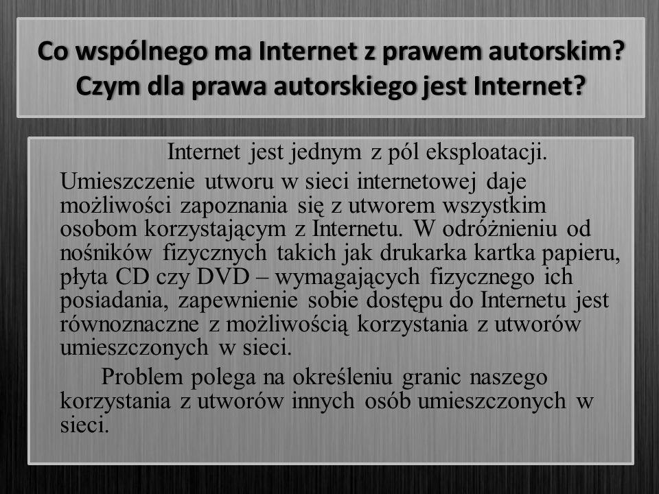 Co wspólnego ma Internet z prawem autorskim? Czym dla prawa autorskiego jest Internet? Internet jest jednym z pól eksploatacji. Umieszczenie utworu w