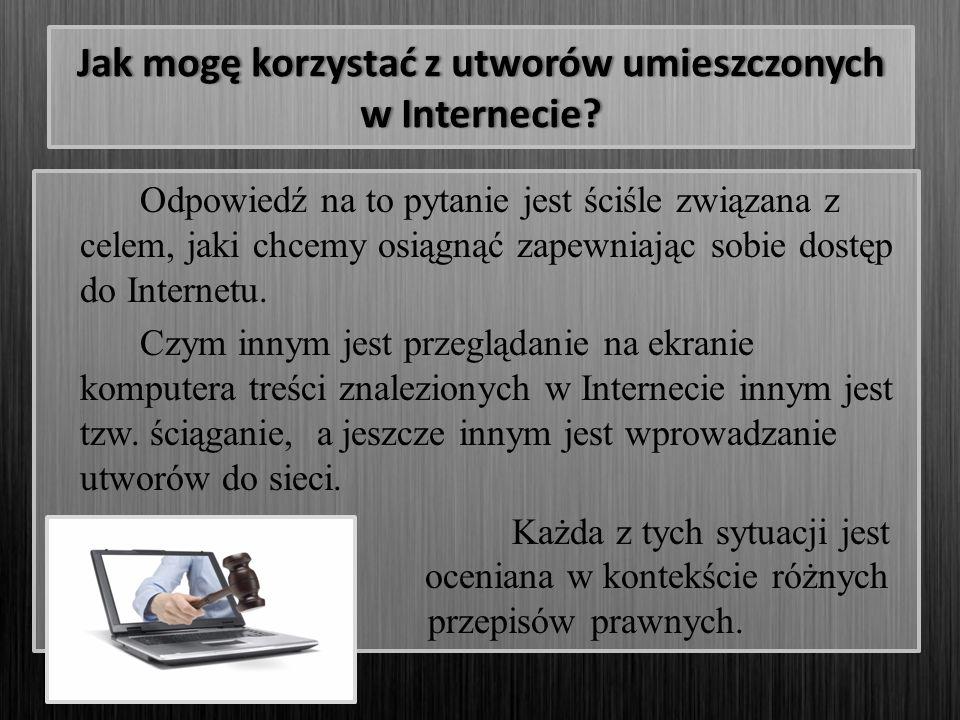 Jak mogę korzystać z utworów umieszczonych w Internecie? Odpowiedź na to pytanie jest ściśle związana z celem, jaki chcemy osiągnąć zapewniając sobie