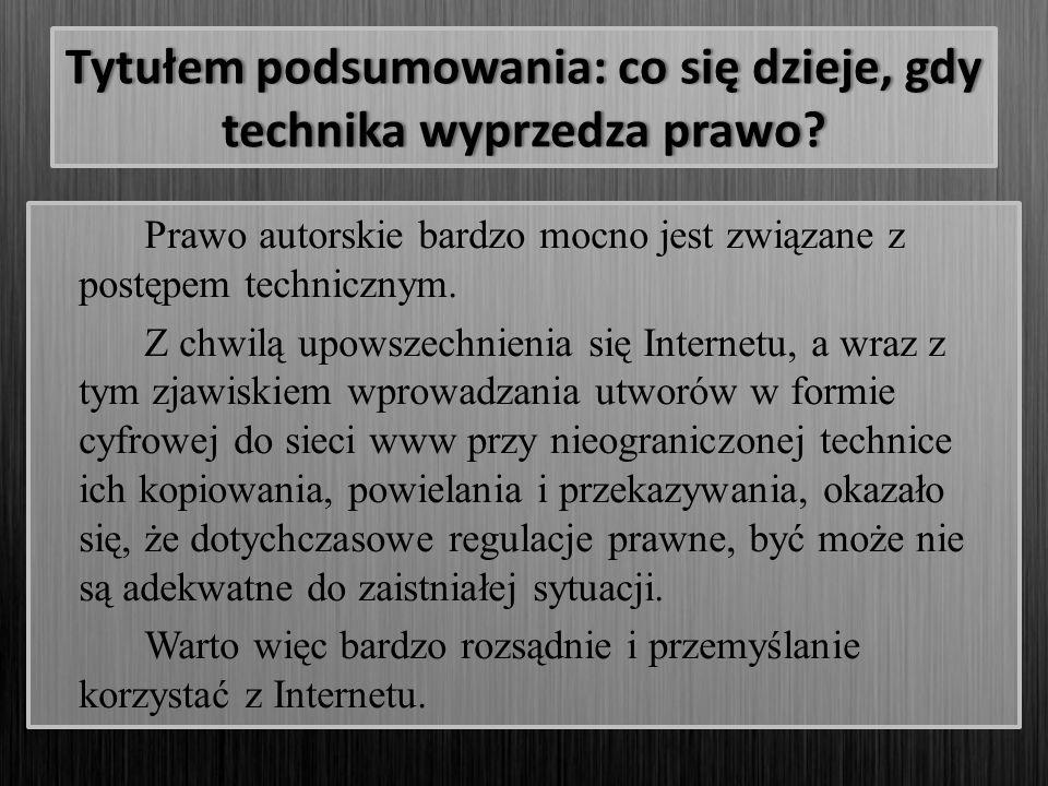 Tytułem podsumowania: co się dzieje, gdy technika wyprzedza prawo? Prawo autorskie bardzo mocno jest związane z postępem technicznym. Z chwilą upowsze