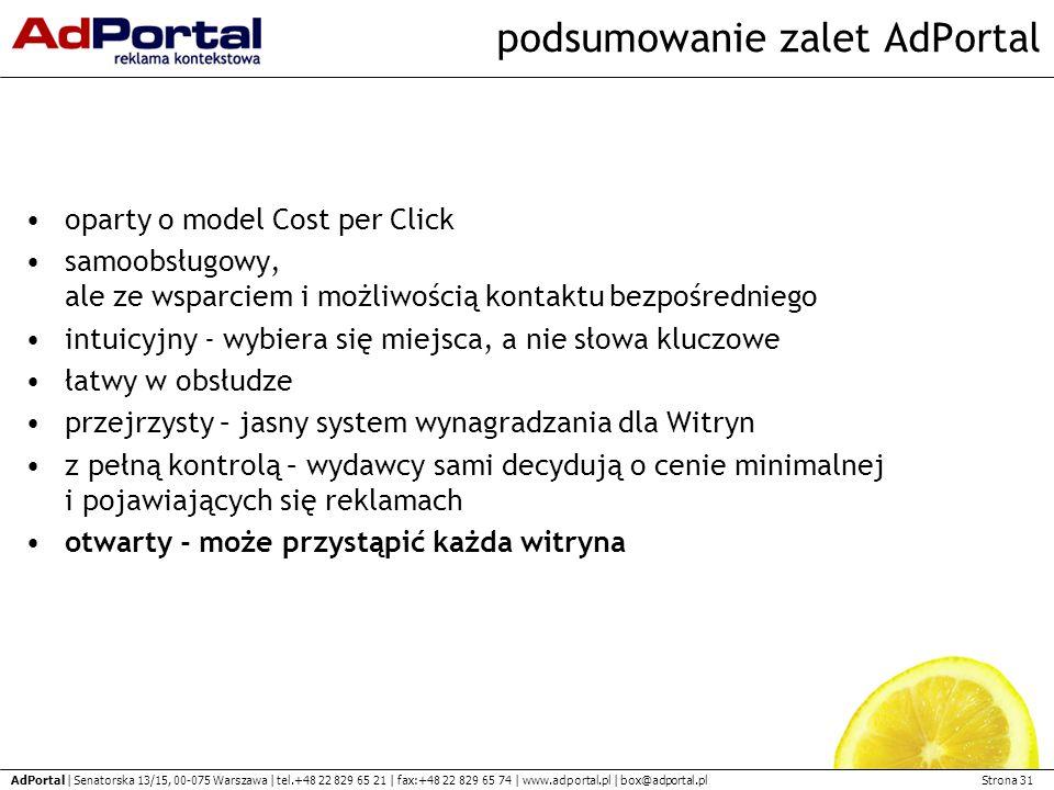 Strona 31 AdPortal | Senatorska 13/15, 00-075 Warszawa | tel.+48 22 829 65 21 | fax:+48 22 829 65 74 | www.adportal.pl | box@adportal.pl podsumowanie zalet AdPortal oparty o model Cost per Click samoobsługowy, ale ze wsparciem i możliwością kontaktu bezpośredniego intuicyjny - wybiera się miejsca, a nie słowa kluczowe łatwy w obsłudze przejrzysty – jasny system wynagradzania dla Witryn z pełną kontrolą – wydawcy sami decydują o cenie minimalnej i pojawiających się reklamach otwarty - może przystąpić każda witryna