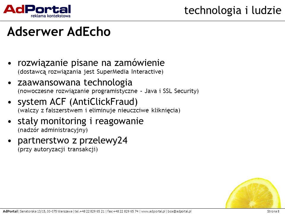 Strona 8 AdPortal | Senatorska 13/15, 00-075 Warszawa | tel.+48 22 829 65 21 | fax:+48 22 829 65 74 | www.adportal.pl | box@adportal.pl technologia i ludzie Adserwer AdEcho rozwiązanie pisane na zamówienie (dostawcą rozwiązania jest SuperMedia Interactive) zaawansowana technologia (nowoczesne rozwiązanie programistyczne – Java i SSL Security) system ACF (AntiClickFraud) (walczy z fałszerstwem i eliminuje nieuczciwe kliknięcia) stały monitoring i reagowanie (nadzór administracyjny) partnerstwo z przelewy24 (przy autoryzacji transakcji)