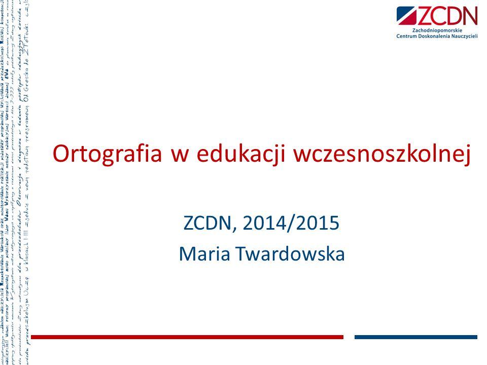 Ortografia w edukacji wczesnoszkolnej ZCDN, 2014/2015 Maria Twardowska