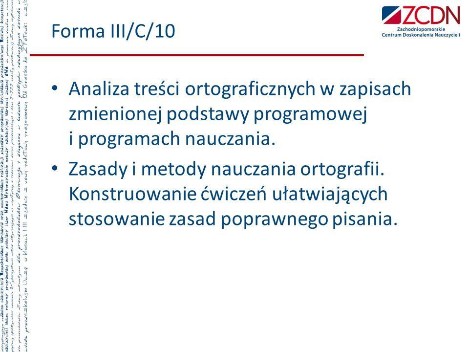 Forma III/C/10 Analiza treści ortograficznych w zapisach zmienionej podstawy programowej i programach nauczania. Zasady i metody nauczania ortografii.
