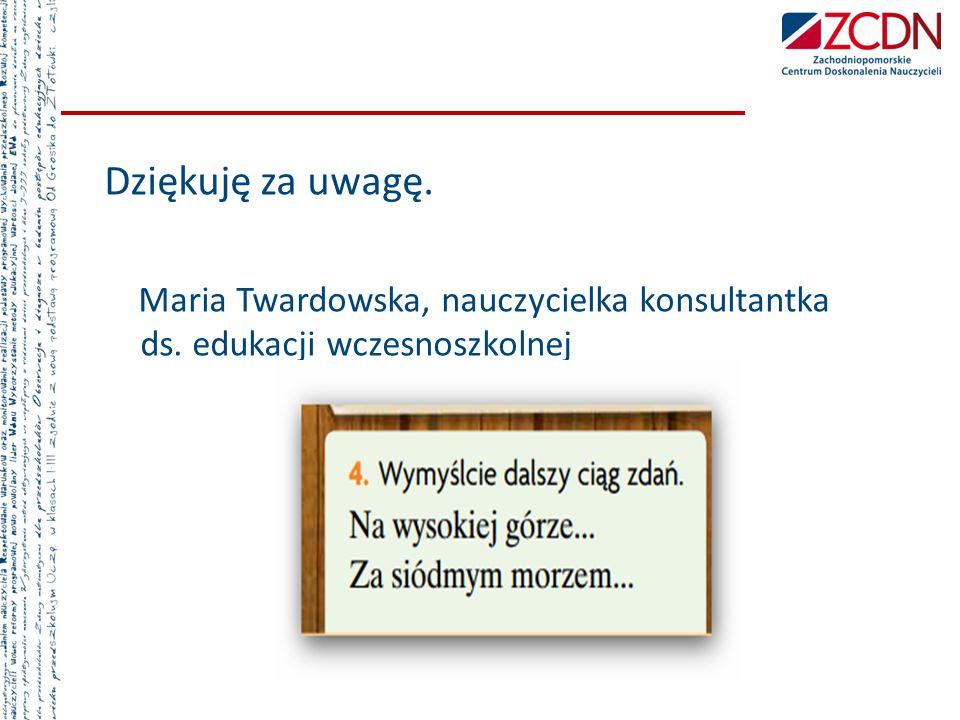 Dziękuję za uwagę. Maria Twardowska, nauczycielka konsultantka ds. edukacji wczesnoszkolnej