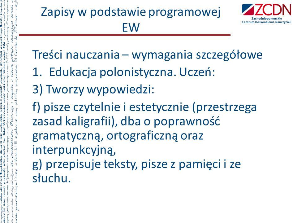 Zapisy w podstawie programowej EW Treści nauczania – wymagania szczegółowe 1.Edukacja polonistyczna. Uczeń: 3) Tworzy wypowiedzi: f) pisze czytelnie i