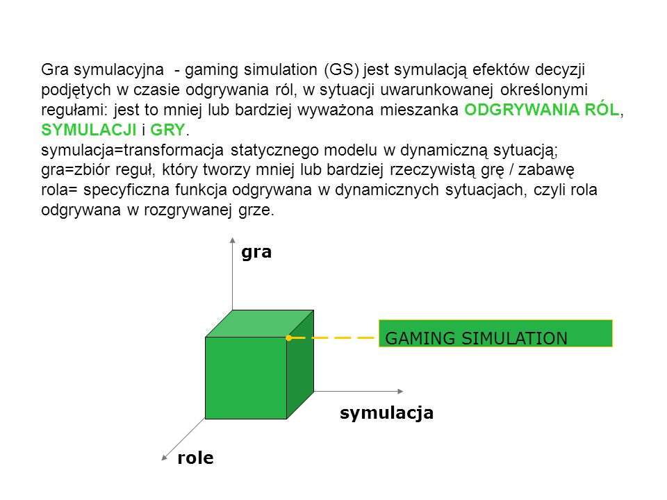 Gra symulacyjna - gaming simulation (GS) jest symulacją efektów decyzji podjętych w czasie odgrywania ról, w sytuacji uwarunkowanej określonymi regułami: jest to mniej lub bardziej wyważona mieszanka ODGRYWANIA RÓL, SYMULACJI i GRY.