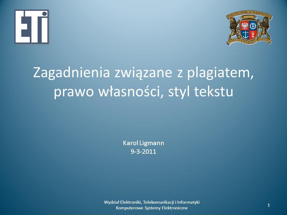 Zagadnienia związane z plagiatem, prawo własności, styl tekstu Karol Ligmann 9-3-2011 Wydział Elektroniki, Telekomunikacji i Informatyki Komputerowe Systemy Elektroniczne 1