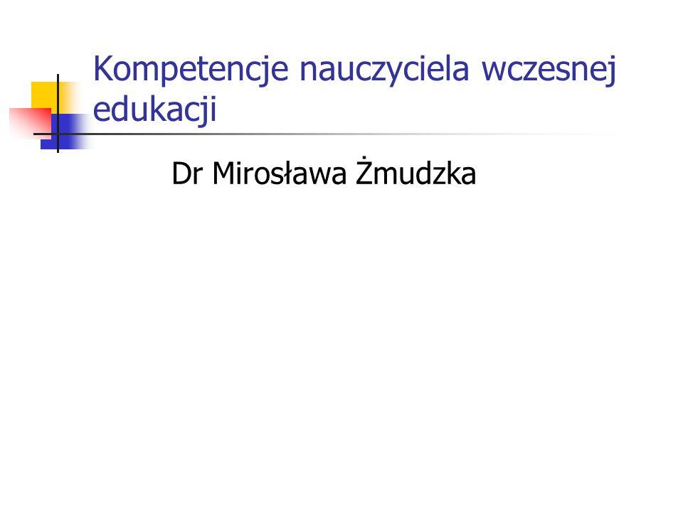 Kompetencje nauczyciela wczesnej edukacji Dr Mirosława Żmudzka