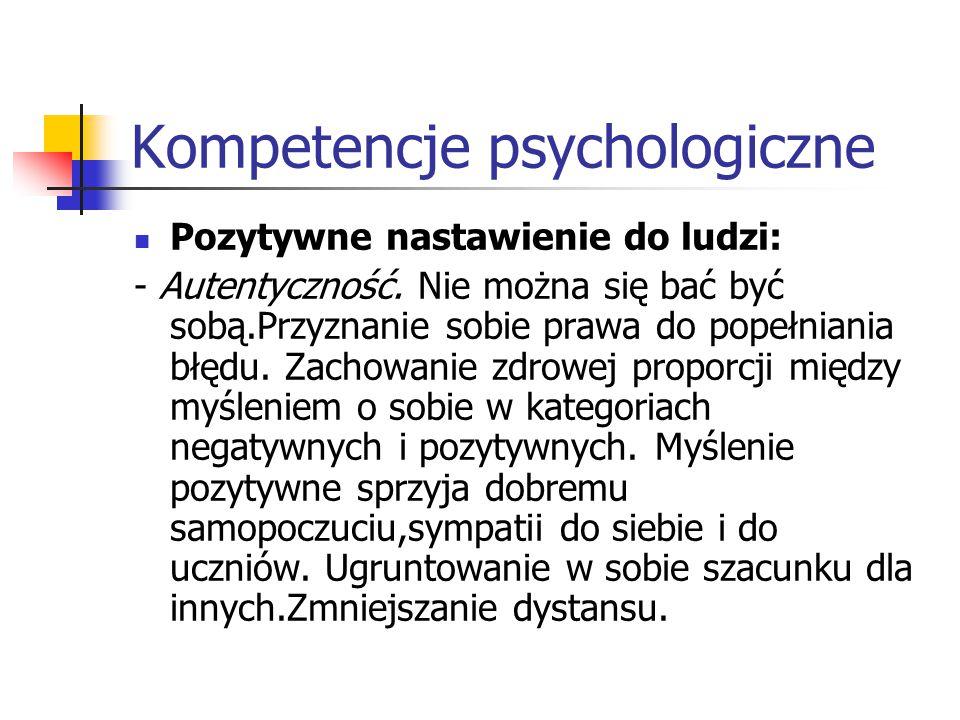 Kompetencje psychologiczne Pozytywne nastawienie do ludzi: - Autentyczność. Nie można się bać być sobą.Przyznanie sobie prawa do popełniania błędu. Za