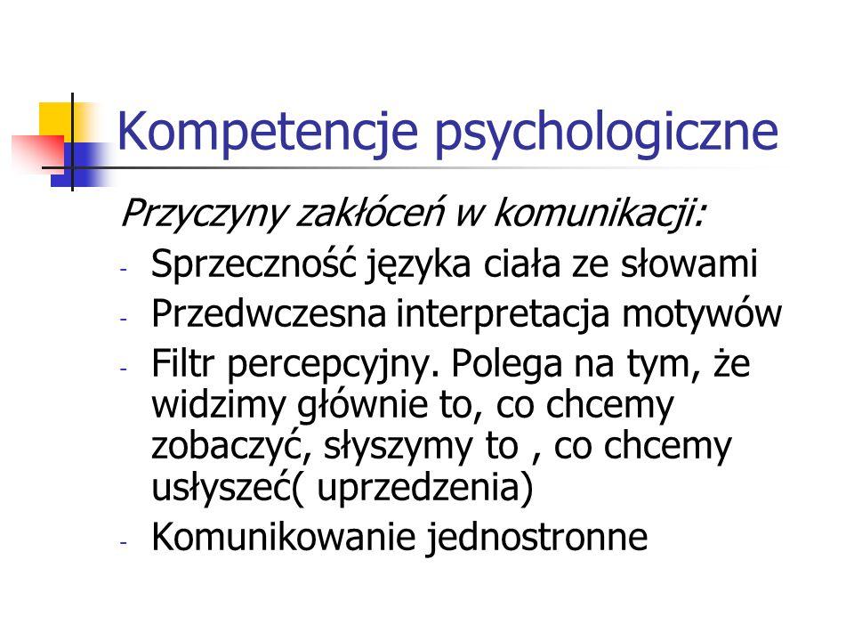 Kompetencje psychologiczne Przyczyny zakłóceń w komunikacji: - Sprzeczność języka ciała ze słowami - Przedwczesna interpretacja motywów - Filtr percep