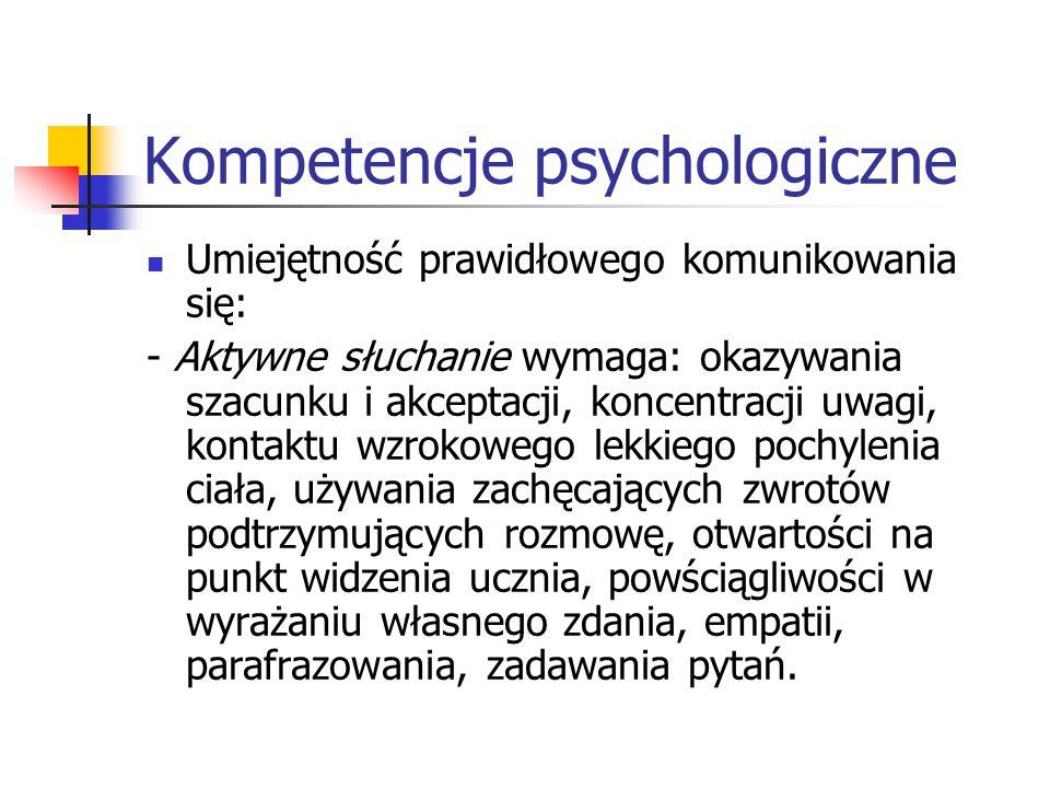 Kompetencje psychologiczne Umiejętność prawidłowego komunikowania się: - Aktywne słuchanie wymaga: okazywania szacunku i akceptacji, koncentracji uwag