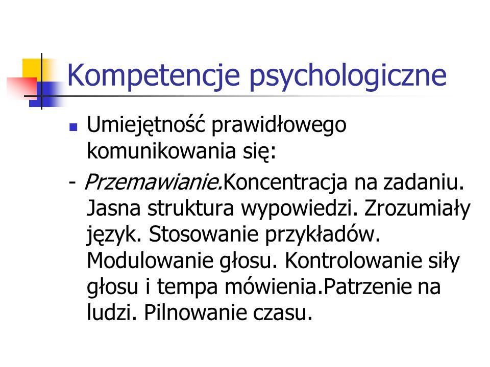 Kompetencje psychologiczne Umiejętność prawidłowego komunikowania się: - Przemawianie.Koncentracja na zadaniu. Jasna struktura wypowiedzi. Zrozumiały