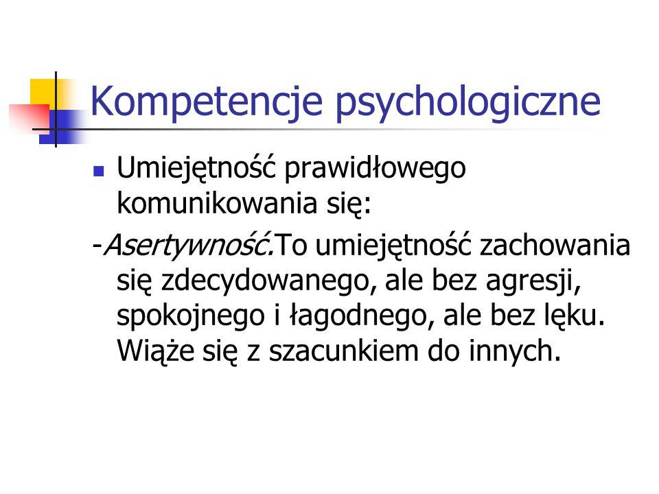 Kompetencje psychologiczne Umiejętność prawidłowego komunikowania się: -Asertywność.To umiejętność zachowania się zdecydowanego, ale bez agresji, spok