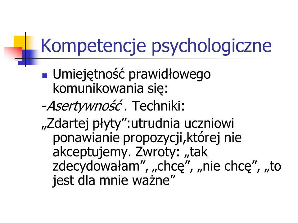 """Kompetencje psychologiczne Umiejętność prawidłowego komunikowania się: -Asertywność. Techniki: """"Zdartej płyty"""":utrudnia uczniowi ponawianie propozycji"""