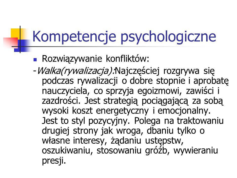 Kompetencje psychologiczne Rozwiązywanie konfliktów: -Walka(rywalizacja):Najczęściej rozgrywa się podczas rywalizacji o dobre stopnie i aprobatę naucz