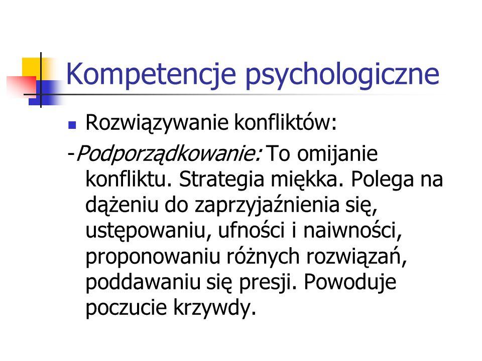 Kompetencje psychologiczne Rozwiązywanie konfliktów: -Podporządkowanie: To omijanie konfliktu. Strategia miękka. Polega na dążeniu do zaprzyjaźnienia