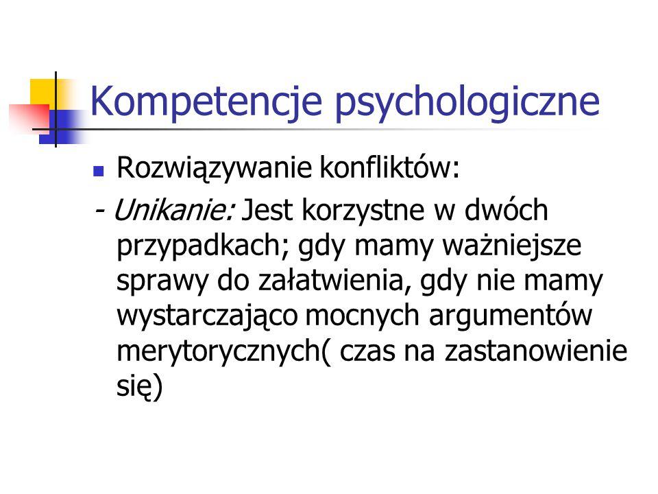 Kompetencje psychologiczne Rozwiązywanie konfliktów: - Unikanie: Jest korzystne w dwóch przypadkach; gdy mamy ważniejsze sprawy do załatwienia, gdy ni