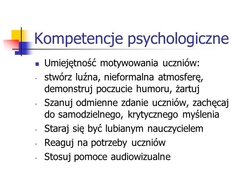 Kompetencje psychologiczne Umiejętność motywowania uczniów: - stwórz luźna, nieformalna atmosferę, demonstruj poczucie humoru, żartuj - Szanuj odmienn