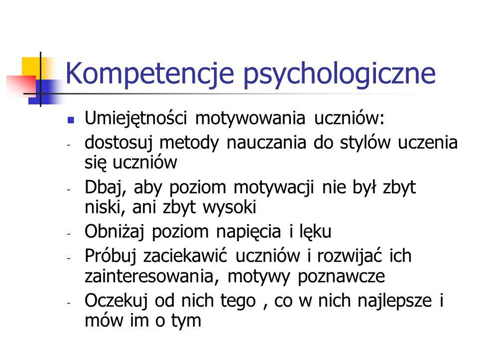 Kompetencje psychologiczne Umiejętności motywowania uczniów: - dostosuj metody nauczania do stylów uczenia się uczniów - Dbaj, aby poziom motywacji ni