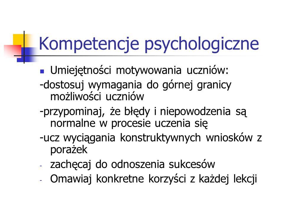 Kompetencje psychologiczne Umiejętności motywowania uczniów: -dostosuj wymagania do górnej granicy możliwości uczniów -przypominaj, że błędy i niepowo