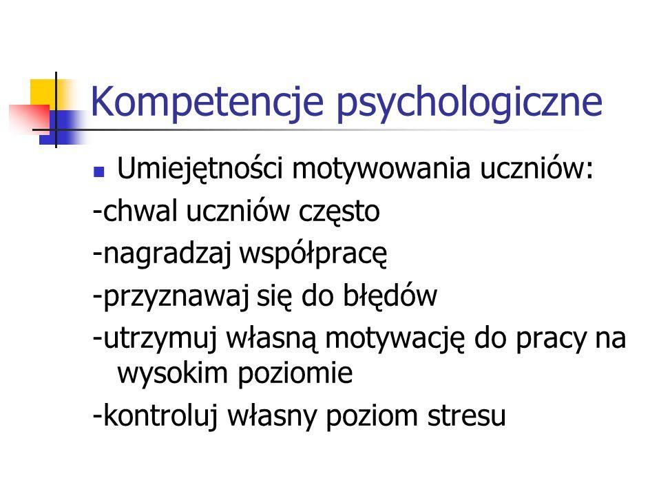 Kompetencje psychologiczne Umiejętności motywowania uczniów: -chwal uczniów często -nagradzaj współpracę -przyznawaj się do błędów -utrzymuj własną mo