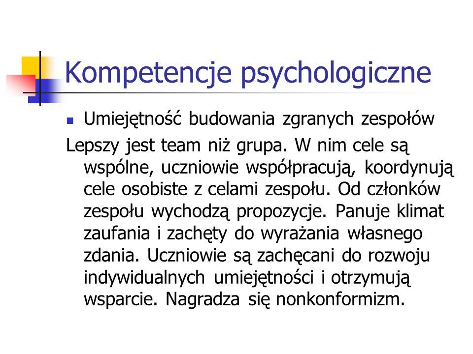Kompetencje psychologiczne Umiejętność budowania zgranych zespołów Lepszy jest team niż grupa. W nim cele są wspólne, uczniowie współpracują, koordynu