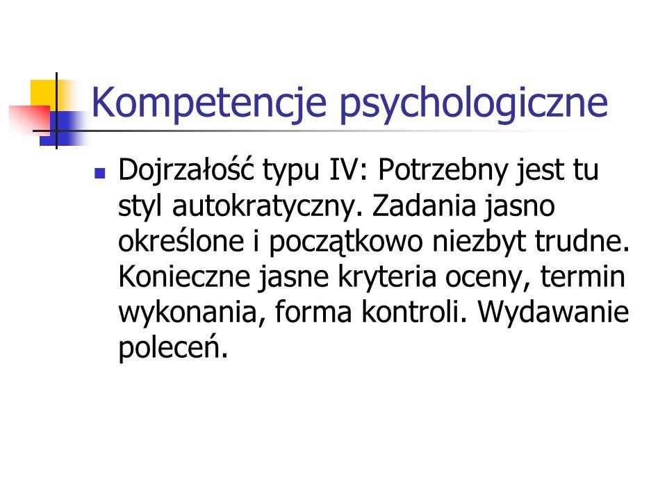 Kompetencje psychologiczne Dojrzałość typu IV: Potrzebny jest tu styl autokratyczny. Zadania jasno określone i początkowo niezbyt trudne. Konieczne ja