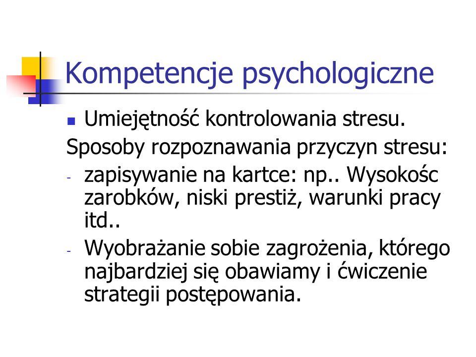 Kompetencje psychologiczne Umiejętność kontrolowania stresu. Sposoby rozpoznawania przyczyn stresu: - zapisywanie na kartce: np.. Wysokośc zarobków, n