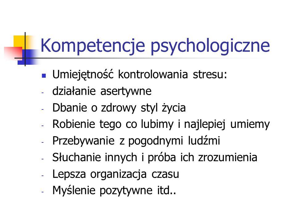 Kompetencje psychologiczne Umiejętność kontrolowania stresu: - działanie asertywne - Dbanie o zdrowy styl życia - Robienie tego co lubimy i najlepiej