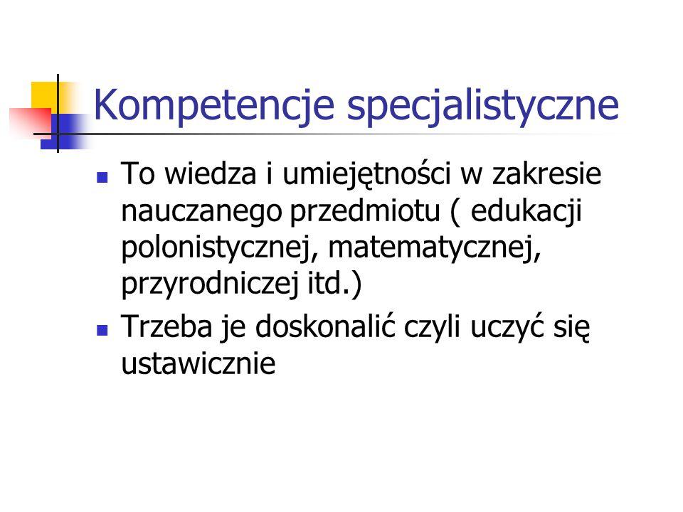 Kompetencje specjalistyczne To wiedza i umiejętności w zakresie nauczanego przedmiotu ( edukacji polonistycznej, matematycznej, przyrodniczej itd.) Tr