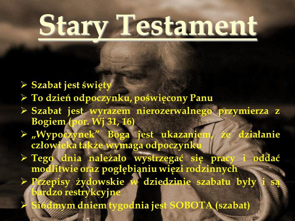 Stary Testament  Szabat jest święty  To dzień odpoczynku, poświęcony Panu  Szabat jest wyrazem nierozerwalnego przymierza z Bogiem (por. Wj 31, 16)