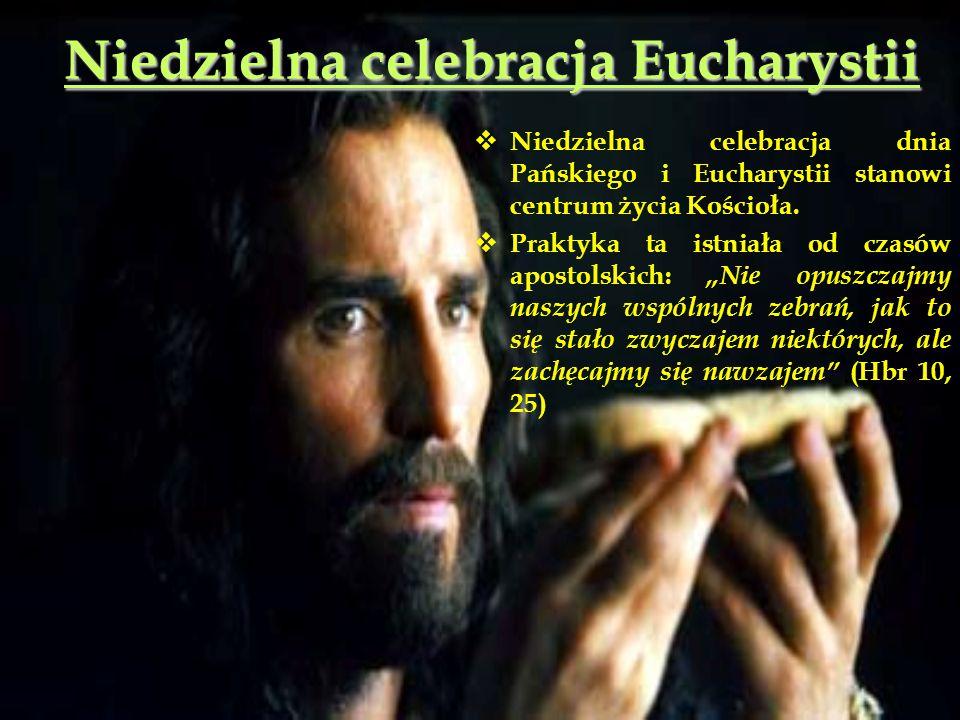 Niedzielna celebracja Eucharystii  Niedzielna celebracja dnia Pańskiego i Eucharystii stanowi centrum życia Kościoła.  Praktyka ta istniała od czasó