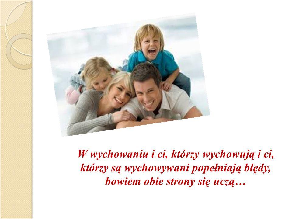 W wychowaniu i ci, którzy wychowują i ci, którzy są wychowywani popełniają błędy, bowiem obie strony się uczą…