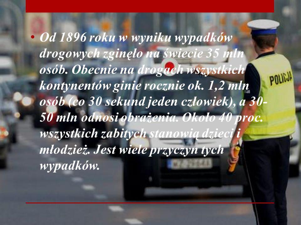 Od 1896 roku w wyniku wypadków drogowych zginęło na świecie 35 mln osób. Obecnie na drogach wszystkich kontynentów ginie rocznie ok. 1,2 mln osób (co