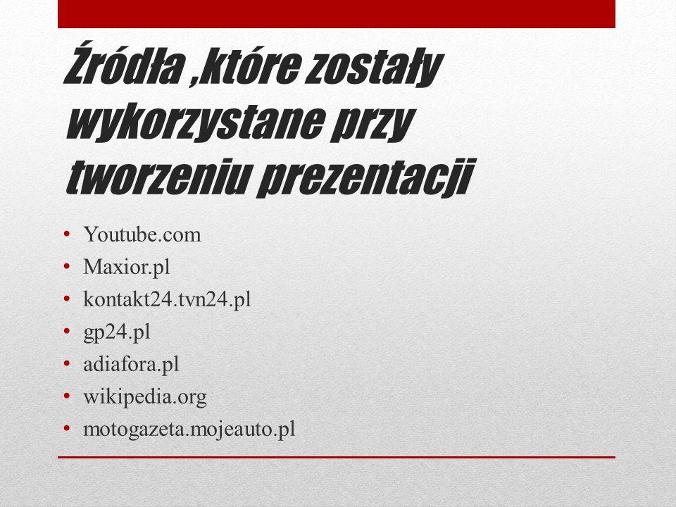 Źródła,które zostały wykorzystane przy tworzeniu prezentacji Youtube.com Maxior.pl kontakt24.tvn24.pl gp24.pl adiafora.pl wikipedia.org motogazeta.moj