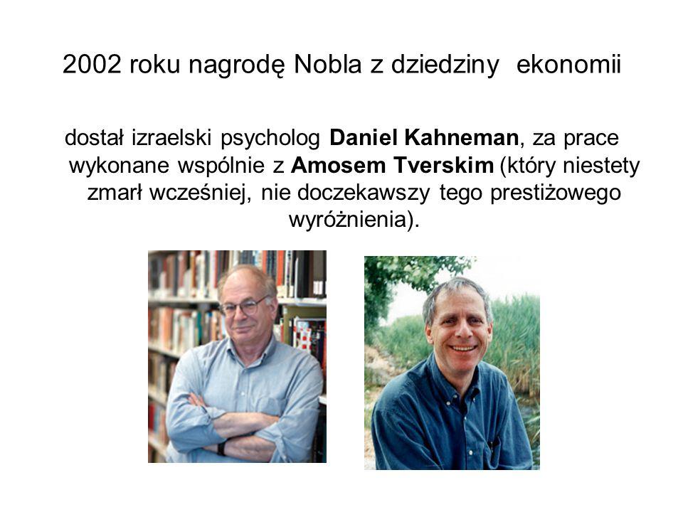 2002 roku nagrodę Nobla z dziedziny ekonomii dostał izraelski psycholog Daniel Kahneman, za prace wykonane wspólnie z Amosem Tverskim (który niestety zmarł wcześniej, nie doczekawszy tego prestiżowego wyróżnienia).