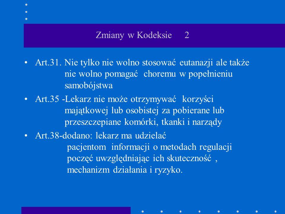 Zmiany w Kodeksie 2 Art.31. Nie tylko nie wolno stosować eutanazji ale także nie wolno pomagać choremu w popełnieniu samobójstwa Art.35 -Lekarz nie mo