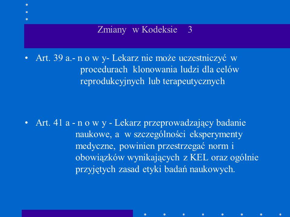 Zmiany w Kodeksie 3 Art. 39 a.- n o w y- Lekarz nie może uczestniczyć w procedurach klonowania ludzi dla celów reprodukcyjnych lub terapeutycznych Art
