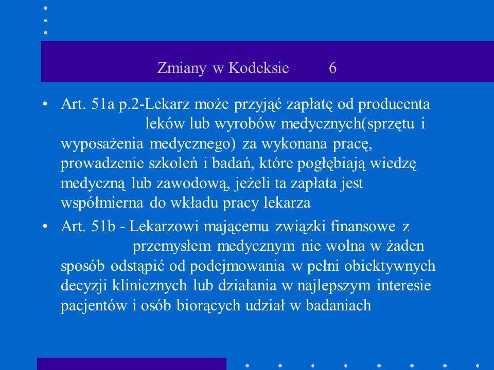 Zmiany w Kodeksie 6 Art. 51a p.2-Lekarz może przyjąć zapłatę od producenta leków lub wyrobów medycznych(sprzętu i wyposażenia medycznego) za wykonana