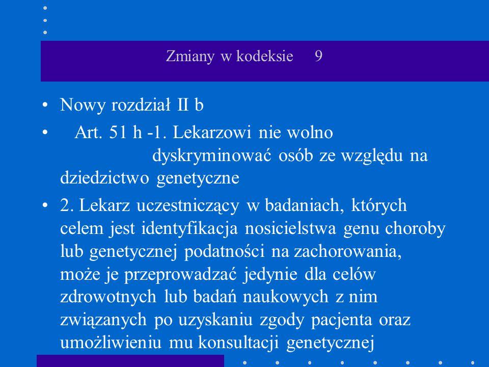 Zmiany w kodeksie 9 Nowy rozdział II b Art. 51 h -1. Lekarzowi nie wolno dyskryminować osób ze względu na dziedzictwo genetyczne 2. Lekarz uczestniczą