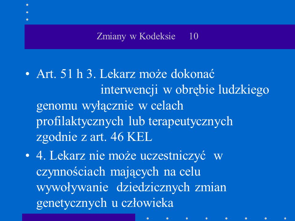 Zmiany w Kodeksie 10 Art. 51 h 3. Lekarz może dokonać interwencji w obrębie ludzkiego genomu wyłącznie w celach profilaktycznych lub terapeutycznych z