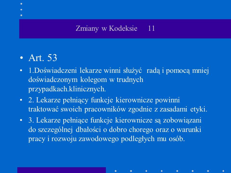 Zmiany w Kodeksie 11 Art. 53 1.Doświadczeni lekarze winni służyć radą i pomocą mniej doświadczonym kolegom w trudnych przypadkach.klinicznych. 2. Leka