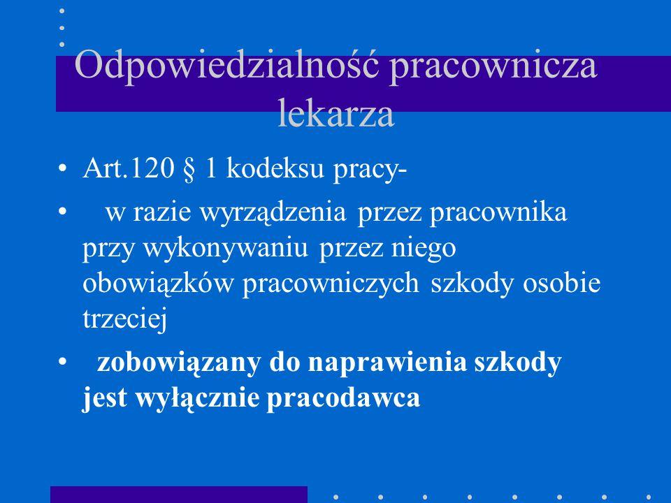 Odpowiedzialność pracownicza lekarza Art.120 § 1 kodeksu pracy- w razie wyrządzenia przez pracownika przy wykonywaniu przez niego obowiązków pracownic