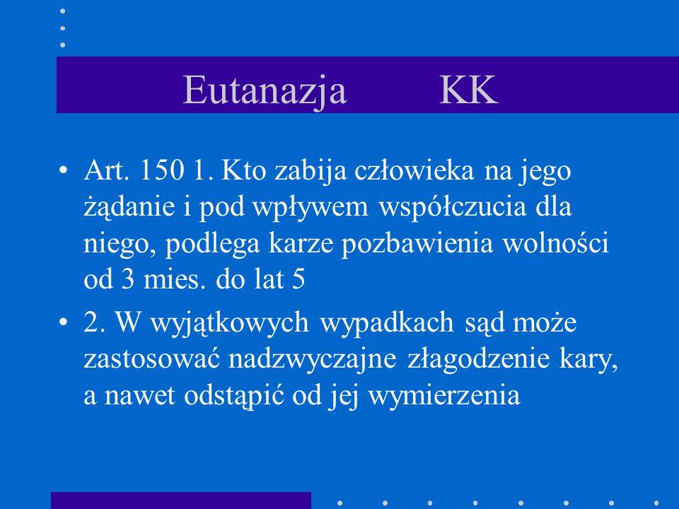 Eutanazja KK Art. 150 1. Kto zabija człowieka na jego żądanie i pod wpływem współczucia dla niego, podlega karze pozbawienia wolności od 3 mies. do la