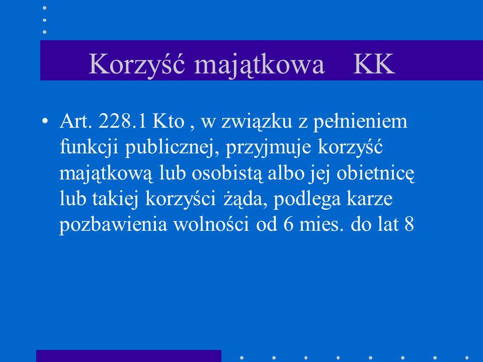 Korzyść majątkowa KK Art. 228.1 Kto, w związku z pełnieniem funkcji publicznej, przyjmuje korzyść majątkową lub osobistą albo jej obietnicę lub takiej